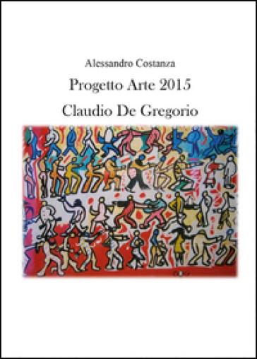 Progetto Arte 2015. Claudio Paolo De Gregorio - Alessandro Costanza |