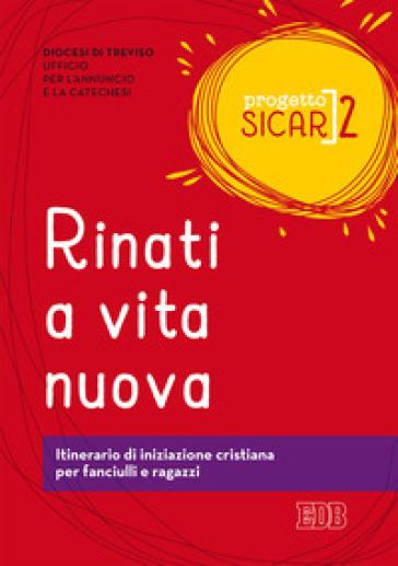 Progetto Sicar. 2: Rinati a vita nuova. Itinerario di iniziazione cristiana per fanciulli e ragazzi - Ufficio per l'annuncio e la catechesi di Treviso  