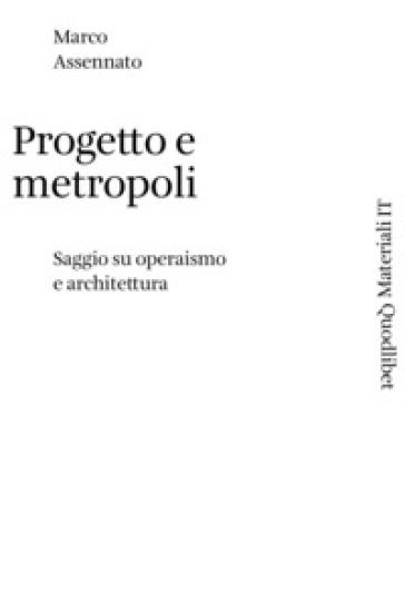 Progetto e metropoli. Saggio su operaismo e architettura - Marco Assennato   Thecosgala.com