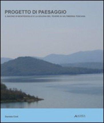 Progetto di paesaggio. Il bacino di Montedoglio e la golena del Tevere in Valtiberina toscana - Daniela Cinti pdf epub
