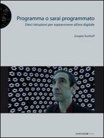 Programma o sarai programmato. Dieci istruzioni per sopravvivere all'era digitale - Douglas Rushkoff   Thecosgala.com