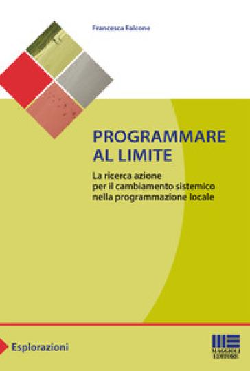 Programmare al limite. La ricerca azione per il cambiamento sistemico nella programmazione locale - Francesca Falcone |