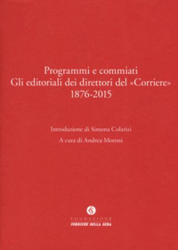 Programmi e commiati. Gli editoriali dei direttori del «Corriere» 1876-2015 - A. Moroni |