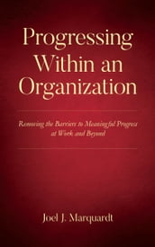 Progressing Within an Organization: Removing the Barriers to Meaningful Progress at Work and Beyond