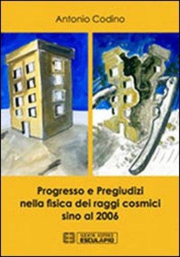 Progresso e pregiudizi nella fisica dei raggi cosmici sino al 2006 - Antonio Codino |