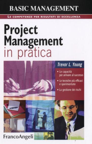 Project management in pratica. Le capacità per arrivare al successo, le tecniche più efficaci e sperimentate, la gestione dei rischi - Trevor Young |