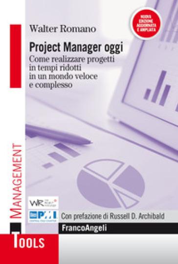 Project manager oggi. Come realizzare progetti in tempi ridotti in un mondo veloce e complesso - Walter Romano |