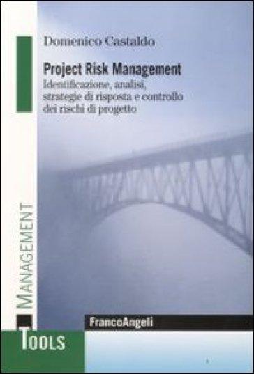 Project risk management. Identificazione, analisi, strategie di risposta e controllo dei rischi di progetto - Domenico Castaldo |
