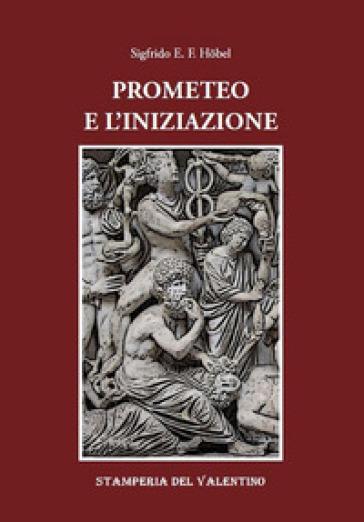 Prometeo e l'iniziazione - Sigfrido E. F. Hobel |