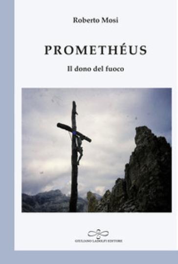 Promethéus. Il dono del fuoco - Roberto Mosi - Libro - Mondadori Store