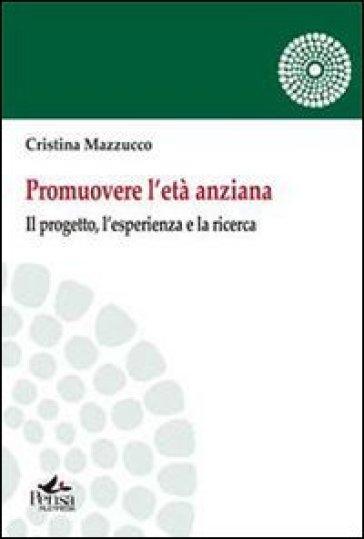 Promuovere l'età anziana. Il porgetto, l'esperienza e la ricerca - Cristina Mazzucco |