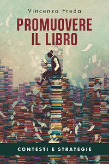 Promuovere il libro. Contesti e strategie - Vincenzo Freda | Thecosgala.com