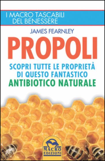 Propoli. Scopri tutte le proprietà di questo fantastico antibiotico naturale - James Fearnley   Rochesterscifianimecon.com