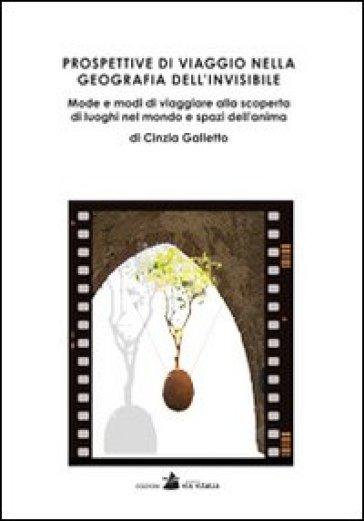 Prospettive di viaggio nella geografia dell'invisibile. Mode e modi di viaggiare alla scoperta di luoghi nel mondo e spazi dell'anima - Cinzia Galletto |
