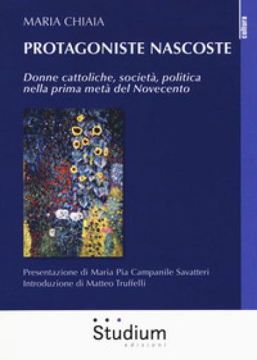 Protagoniste nascoste. Donne cattoliche, società, politica nella prima metà del Novecento - Maria Chiaia |