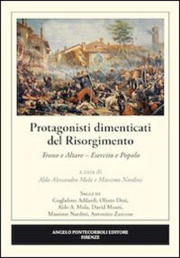 Protagonisti dimenticati del Risorgimento. Trono e altare. Esercito e popolo - A. A. Mola |
