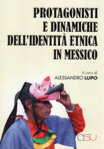 Protagonisti e dinaniche dell'identità etnica in Messico - A. Lupo |