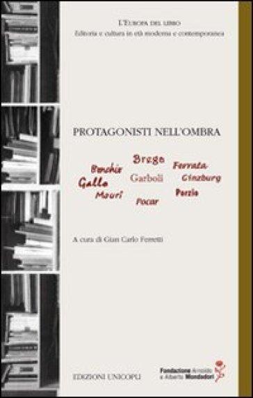 Protagonisti nell'ombra. Bonchio, Brega, Ferrara, Gallo, Garboli, Ginzburg, Mauri, Pocar, Porzio - G. C. Ferretti | Thecosgala.com