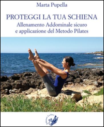 Proteggi la tua schiena. Allenamento addominale sicuro e applicazione del metodo Pilates - Marta Pupella | Rochesterscifianimecon.com