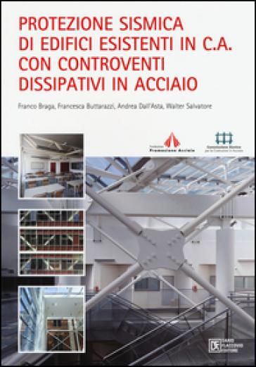 Protezione sismica di edifici esistenti in c.a. con controventi dissipativi in acciaio - Franco Braga |