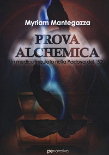 Prova alchemica. Un medico inquieto nella Padova del '500 - Myriam Mantegazza |