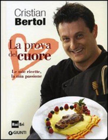 Prova del cuore. Le mie ricette, la mia passione (La) - Cristian Bertol | Rochesterscifianimecon.com