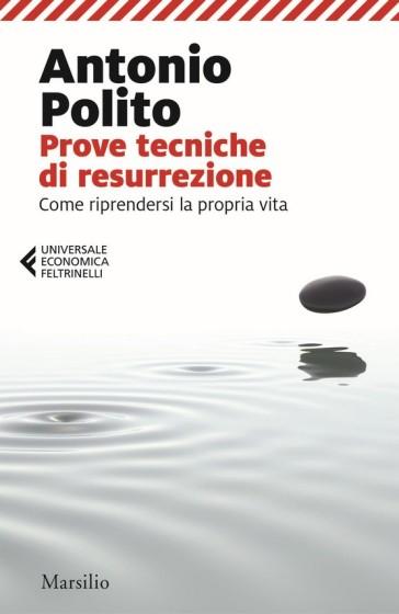 Prove tecniche di resurrezione. Come riprendersi la propria vita - Antonio Polito |