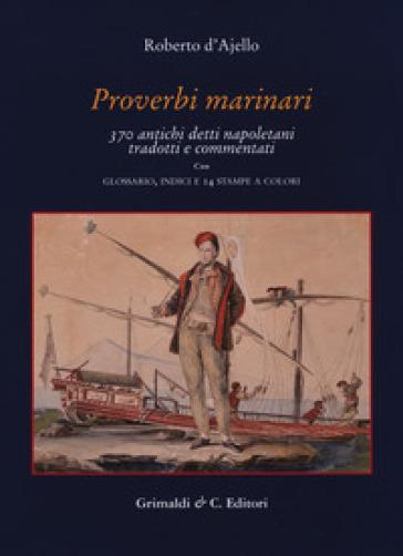 Proverbi marinari. 370 antichi detti napoletani tradotti con glossario, indici e 14 stampe a colori - Roberto D'Ajello |