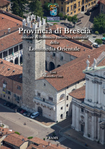 Provincia di Brescia. Motore economico turistico culturale della Lombardia Orientale - Marcello Zane |