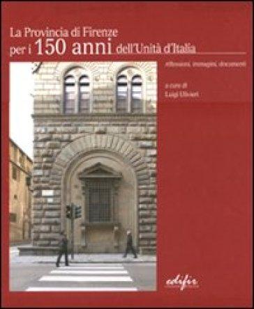 Provincia di Firenze per i 150 anni dell'Unità d'Italia. Riflessioni, immagini, documenti. Ediz. italiana e inglese (La) - Luigi Ulivieri |