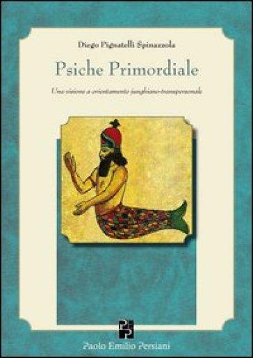 Psiche primordiale. Una visione a orientamento junghiano-transpersonale - Diego Pignatelli Spinazzola |