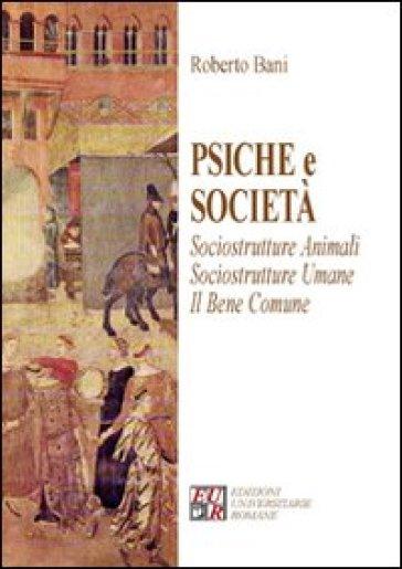 Psiche e società. Sociostrutture animali. Sociostrutture umane. Il bene comune - Roberto Bani |