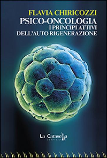 Psico-oncologia. I principi attivi dell'auto rigenerazione - Flavia Chiricozzi | Thecosgala.com