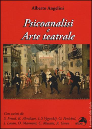 Psicoanalisi e arte teatrale - Alberto Angelini |