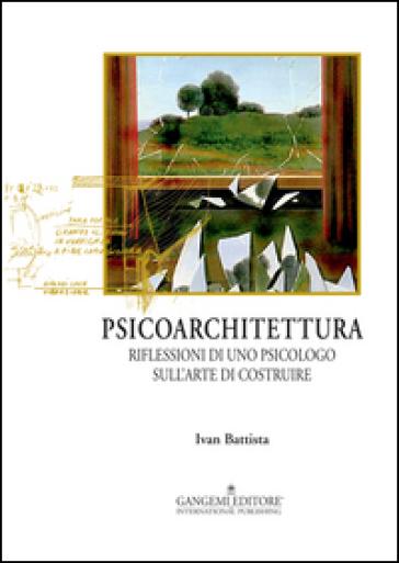 Psicoarchitettura. Riflessioni di uno psicologo sull'arte di costruire - Ivan Battista | Rochesterscifianimecon.com