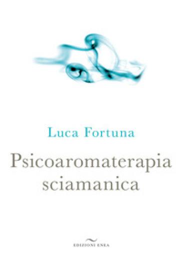 Psicoaromaterapia sciamanica - Luca Fortuna | Thecosgala.com