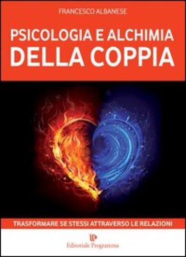 Psicologia e alchimia della coppia. Trasformare se stessi attraverso le relazioni - Francesco Albanese  