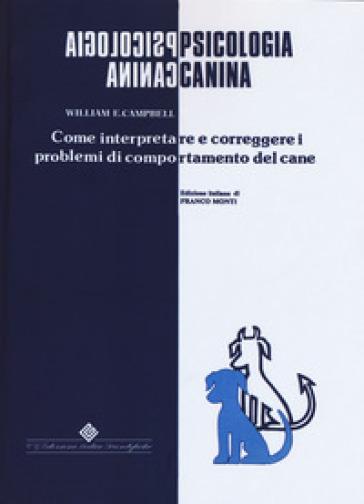 Psicologia canina. Come interpretare e correggere i problemi di comportamento del cane - William E. Campbell | Rochesterscifianimecon.com
