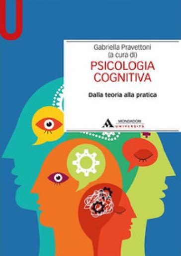 Psicologia cognitiva. Dalla teoria alla pratica - Gabriella Pravettoni | Rochesterscifianimecon.com