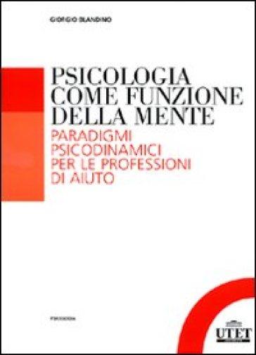 Psicologia come funzione della mente. Paradigmi psicodinmamici per le professioni d'aiuto - Giorgio Blandino pdf epub