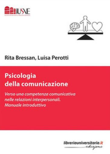 Psicologia della comunicazione. Verso una competenza comunicativa nelle relazioni interpersonali. Manuale introduttivo - Rita Bressan |