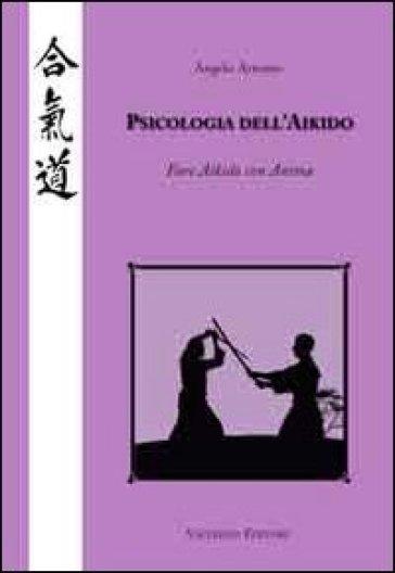 Psicologia dell'Aikido. Fare Aikido con anima - Angelo Armano |