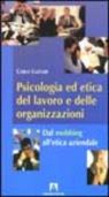 Psicologia ed etica del lavoro e delle organizzazioni. Dal mobbing all'etica aziendale - Carlo Lazzari  