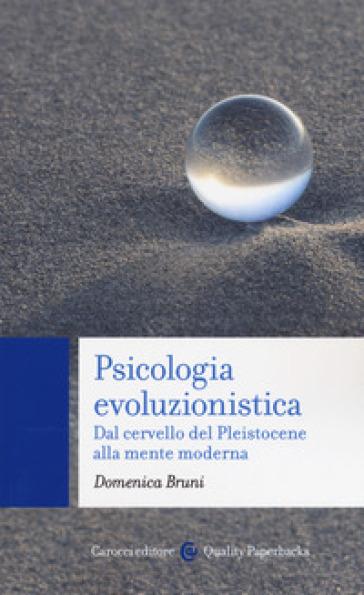 Psicologia evoluzionistica. Dal cervello del Pleistocene alla mente moderna - Domenica Bruni |