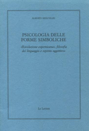 Psicologia delle forme simboliche. «Rivoluzione copernicana», filosofia del linguaggio e «Spirito oggettivo» - Alberto Meschiari  