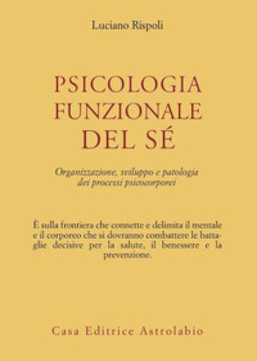 Psicologia funzionale del sé. Organizzazione, sviluppo e patologia dei processi psicocorporei - Luciano Rispoli | Rochesterscifianimecon.com