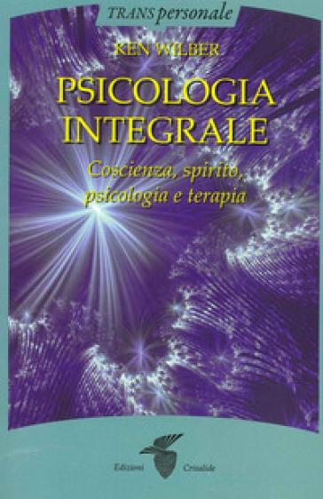 Psicologia integrale. Coscienza, spirito, psicologia e terapia - Ken Wilber   Rochesterscifianimecon.com