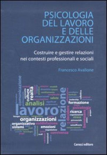 Psicologia del lavoro e delle organizzazioni. Costruire e gestire relazioni nei contesti professionali e sociali - Francesco Avallone pdf epub