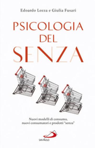 Psicologia del senza. Nuovi modelli di consumo, nuovi consumatori e prodotti «senza» - Edoardo Lozza pdf epub