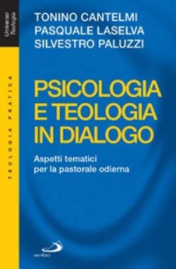 Psicologia e teologia in dialogo. Aspetti tematici per la pastorale odierna - Tonino Cantelmi  